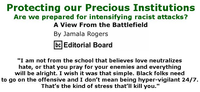 BlackCommentator.com April 18, 2019 - Issue 785: Protecting our Precious Institutions - Are we prepared for intensifying racist attacks? - View from the Battlefield By Jamala Rogers, BC Editorial Board