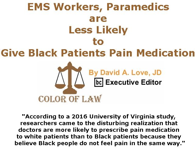 BlackCommentator.com April 25, 2019 - Issue 786: EMS Workers, Paramedics are Less Likely to Give Black Patients Pain Medication - Color of Law By David A. Love, JD, BC Executive Editor