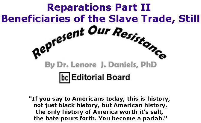 BlackCommentator.com April 25, 2019 - Issue 786: Reparations Part II - Beneficiaries of the Slave Trade, Still - Represent Our Resistance By Dr. Lenore Daniels, PhD, BC Editorial Board