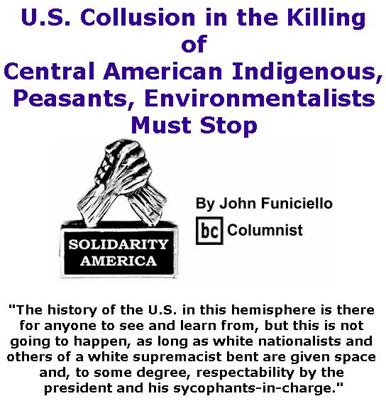 BlackCommentator.com April 25, 2019 - Issue 786: U.S. Collusion in the Killing of Central American Indigenous, Peasants, Environmentalists Must Stop - Solidarity America By John Funiciello, BC Columnist