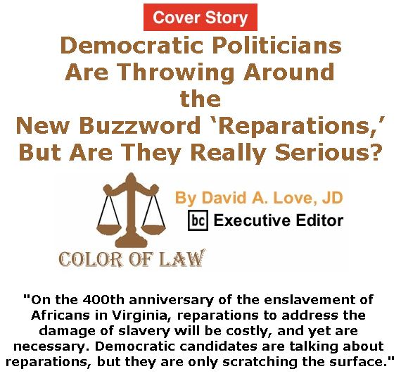 BlackCommentator.com - May 02, 2019 - Issue 787 Cover Story: Democratic Politicians Are Throwing Around the New Buzzword 'Reparations,' But Are They Really Serious? - Color of Law By David A. Love, JD, BC Executive Editor