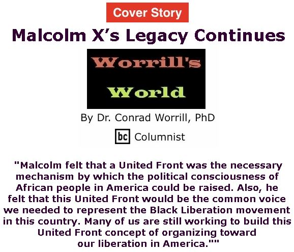 BlackCommentator.com - May 09, 2019 - Issue 788 Cover Story: Malcolm X's Legacy Continues - Worrill's World By Dr. Conrad W. Worrill, PhD, BC Columnist