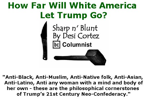 BlackCommentator.com May 09, 2019 - Issue 788: How Far Will White America Let Trump Go? - Sharp n' Blunt By Desi Cortez, BC Columnist