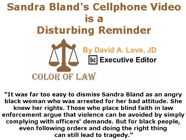 BlackCommentator.com May 16, 2019 - Issue 789: Sandra Bland's Cellphone Video is a Disturbing Reminder - Color of Law By David A. Love, JD, BC Executive Editor