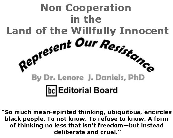 BlackCommentator.com May 16, 2019 - Issue 789: Non Cooperation in the Land of the Willfully Innocent - Represent Our Resistance By Dr. Lenore Daniels, PhD, BC Editorial Board