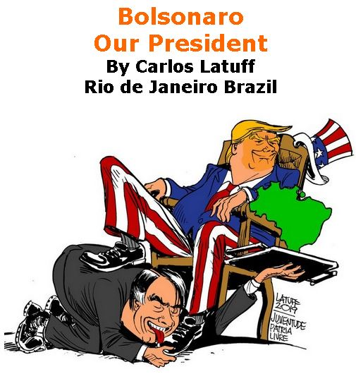 BlackCommentator.com May 23, 2019 - Issue 790: Bolsonaro - Our President - Political Cartoon By Carlos Latuff, Rio de Janeiro Brazil