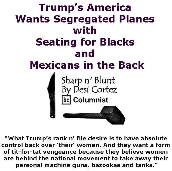 BlackCommentator.com May 23, 2019 - Issue 790: Trump's America Wants Segregated Planes with Seating for Blacks and Mexicans in the Back - Sharp n' Blunt By Desi Cortez, BC Columnist