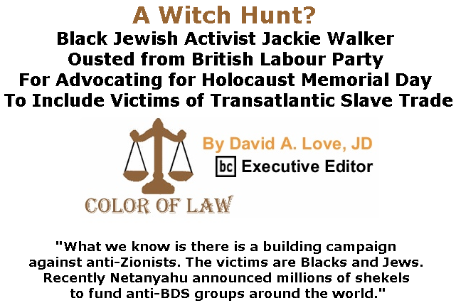 BlackCommentator.com May 30, 2019 - Issue 791: A Witch Hunt? Black Jewish Activist Jackie Walker Ousted from British Labour Party for Advocating for Holocaust Memorial Day to Include Victims of Transatlantic Slave Trade - Color of Law By David A. Love, JD, BC Executive Editor