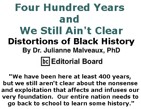 BlackCommentator.com May 30, 2019 - Issue 791: Four Hundred Years and We Still Ain't Clear: Distortions of Black History By Dr. Julianne Malveaux, PhD, BC Editorial Board