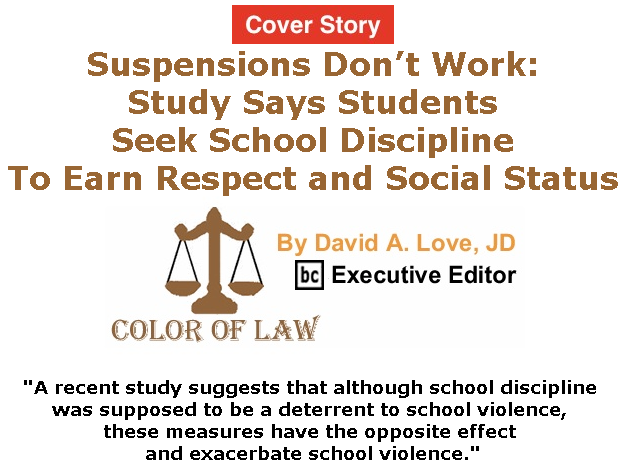 BlackCommentator.com - June 06, 2019 - Issue 792 Cover Story: Suspensions Don't Work: Study Says Students Seek School Discipline To Earn Respect and Social Status - Color of Law By David A. Love, JD, BC Executive Editor