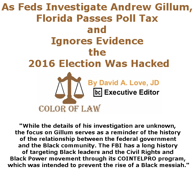 BlackCommentator.com June 13, 2019 - Issue 793: As Feds Investigate Andrew Gillum, Florida Passes Poll Tax and Ignores Evidence the 2016 Election Was Hacked - Color of Law By David A. Love, JD, BC Executive Editor