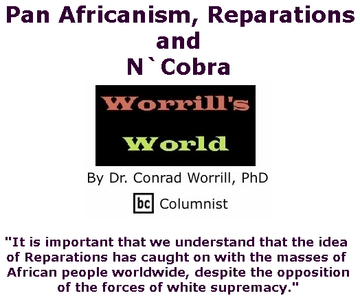 BlackCommentator.com June 13, 2019 - Issue 793: Pan Africanism, Reparations, and N`Cobra - Worrill's World By Dr. Conrad W. Worrill, PhD, BC Columnist