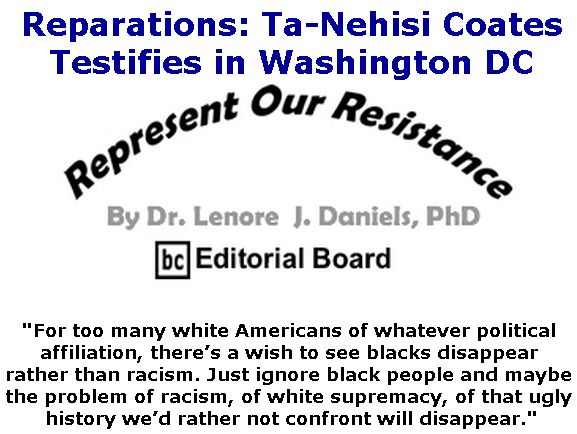 BlackCommentator.com June 27, 2019 - Issue 795: Reparations: Ta-Nehisi Coates Testifies in Washington DC - Represent Our Resistance By Dr. Lenore Daniels, PhD, BC Editorial Board