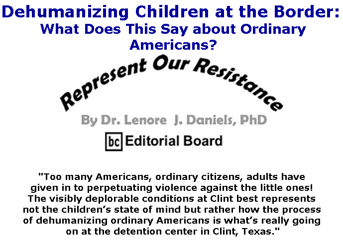 BlackCommentator.com July 04, 2019 - Issue 796: Dehumanizing Children at the Border: What Does This Say about Ordinary Americans? - Represent Our Resistance By Dr. Lenore Daniels, PhD, BC Editorial Board