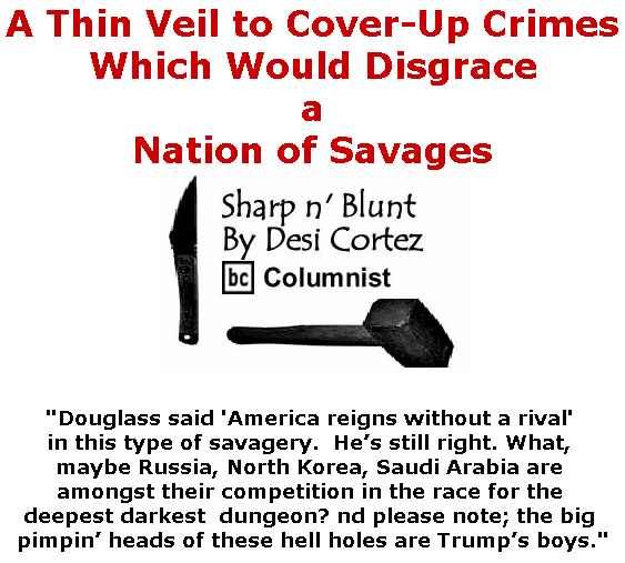 BlackCommentator.com July 04, 2019 - Issue 796: A Thin Veil to Cover-Up Crimes Which Would Disgrace a Nation of Savages - Sharp n' Blunt By Desi Cortez, BC Columnist