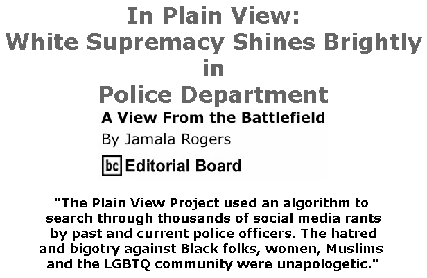 BlackCommentator.com July 04, 2019 - Issue 796: In Plain View: White Supremacy Shines Brightly in Police Department - View from the Battlefield By Jamala Rogers, BC Editorial Board