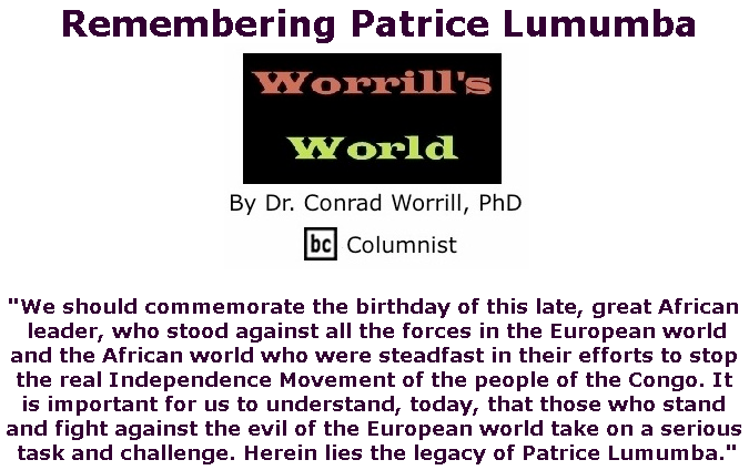 BlackCommentator.com July 04, 2019 - Issue 796: Remembering Patrice Lumumba - Worrill's World By Dr. Conrad W. Worrill, PhD, BC Columnist