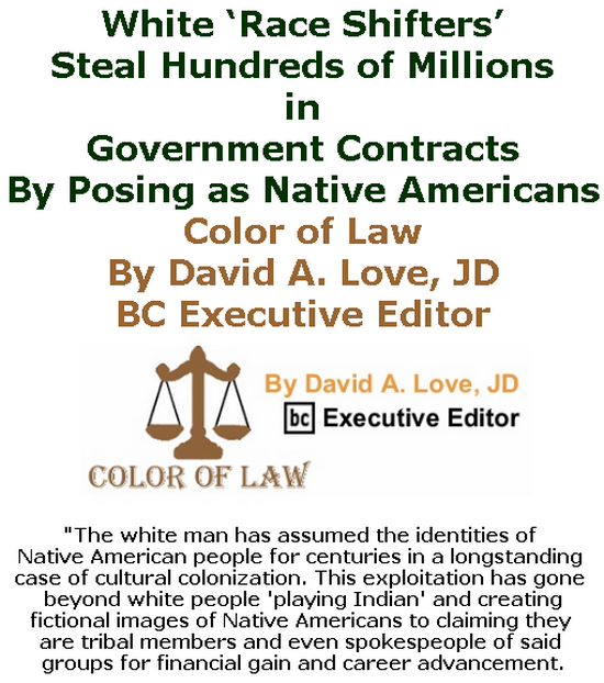 BlackCommentator.com July 11, 2019 - Issue 797: White 'Race Shifters' Steal Hundreds of Millions in Government Contracts By Posing as Native Americans - Color of Law By David A. Love, JD, BC Executive Editor