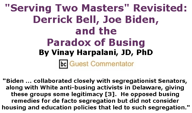 """BlackCommentator.com July 11, 2019 - Issue 797: """"Serving Two Masters"""" Revisited: Derrick Bell, Joe Biden, and the Paradox of Busing By Vinay Harpalani, JD, PhD, BC Guest Commentator"""