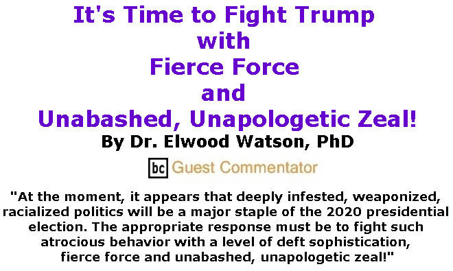 BlackCommentator.com July 25, 2019 - Issue 799: It's Time to Fight Trump with Fierce Force and Unabashed, Unapologetic Zeal! By Dr. Elwood Watson, PhD, BC Guest Commentator