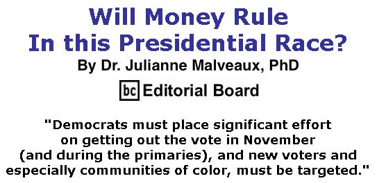 BlackCommentator.com Jan 09, 2020 - Issue 800: Will Money Rule In This Presidential Race? By Dr. Julianne Malveaux, PhD, BC Editorial Board