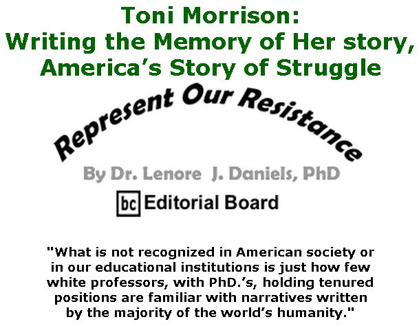 BlackCommentator.com Jan 09, 2020 - Issue 800: Toni Morrison: Writing the Memory of Her story, America's Story of Struggle - Represent Our Resistance By Dr. Lenore Daniels, PhD, BC Editorial Board