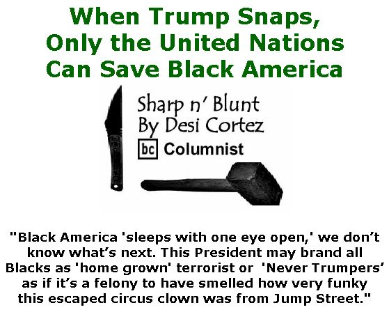 BlackCommentator.com Jan 09, 2020 - Issue 800: When Trump Snaps, Only the United Nations Can Save Black America - Sharp n' Blunt By Desi Cortez, BC Columnist