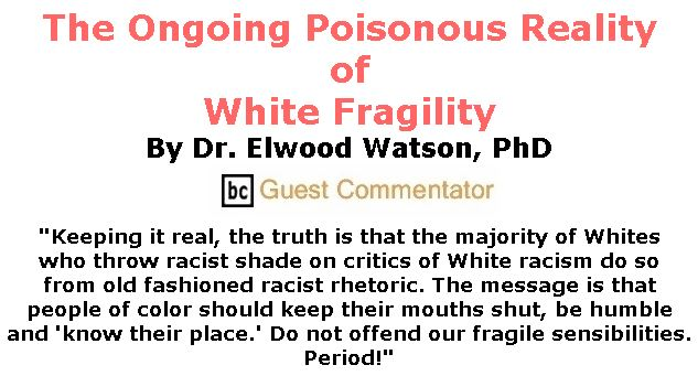 BlackCommentator.com Jan 09, 2020 - Issue 800: The Ongoing Poisonous Reality of White Fragility By Dr. Elwood Watson, PhD, BC Guest Commentator