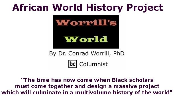 BlackCommentator.com Jan 09, 2020 - Issue 800: African World History Project - Worrill's World By Dr. Conrad W. Worrill, PhD, BC Columnist