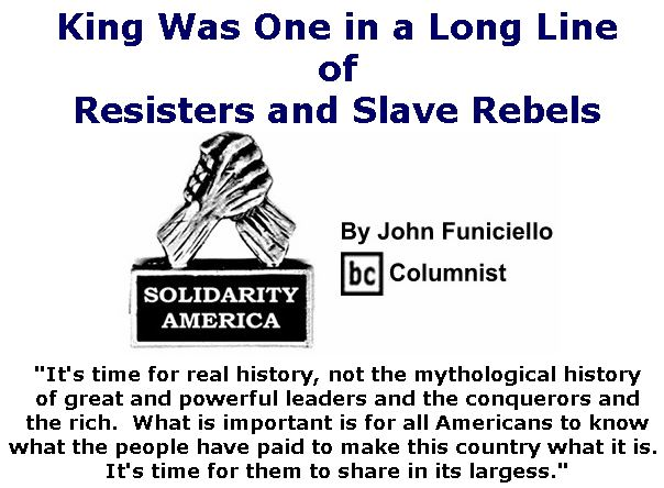 BlackCommentator.com Jan 23, 2020 - Issue 802: King Was One in a Long Line of Resisters and Slave Rebels - Solidarity America By John Funiciello, BC Columnist