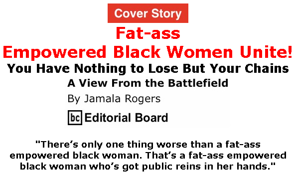 BlackCommentator.com Feb 13, 2020 - Issue 805 Cover Story: Fat-ass Empowered Black Women Unite! - View from the Battlefield By Jamala Rogers, BC Editorial Board