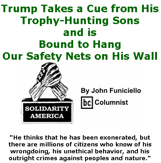 BlackCommentator.com Feb 13, 2020 - Issue 805: Trump Takes a Cue From His Trophy-Hunting Sons and is Bound to Hang Our Safety Nets on His Wall - Solidarity America By John Funiciello, BC Columnist