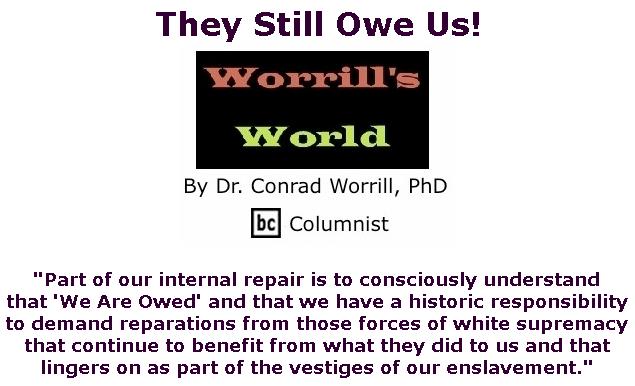 BlackCommentator.com Feb 20, 2020 - Issue 806: They Still Owe Us! - Worrill's World By Dr. Conrad W. Worrill, PhD, BC Columnist