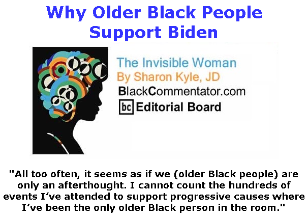 BlackCommentator.com Mar 19, 2020 - Issue 810: Why Older Black People Support Biden - The Invisible Woman - By Sharon Kyle, JD, BC Editorial Board