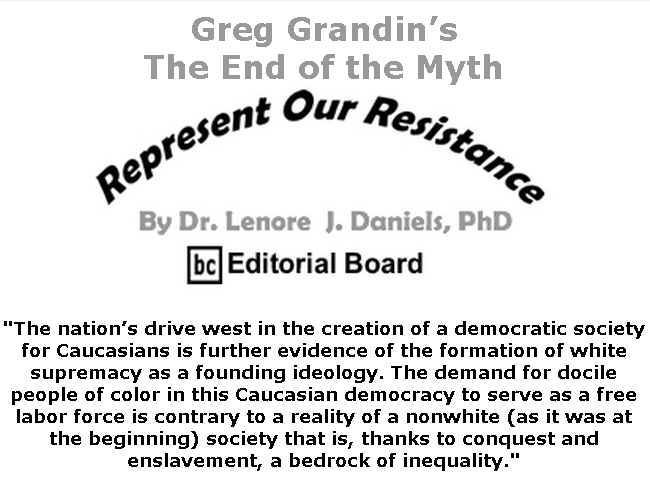 BlackCommentator.com June 25, 2020 - Issue 824: Greg Grandin's The End of the Myth - Represent Our Resistance By Dr. Lenore Daniels, PhD, BC Editorial Board
