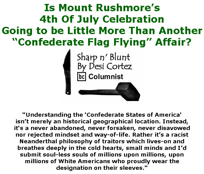 "BlackCommentator.com June 25, 2020 - Issue 824: Is Mount Rushmore's 4th Of July Celebration Going to be Little More Than Another ""Confederate Flag Flying"" Affair? - Sharp n' Blunt By Desi Cortez, BC Columnist"
