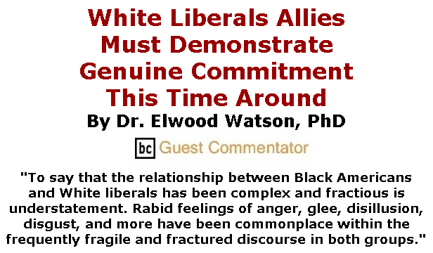 BlackCommentator.com June 25, 2020 - Issue 824: White Liberals Allies Must Demonstrate Genuine Commitment This Time Around By Dr. Elwood Watson, PhD, BC Guest Commentator
