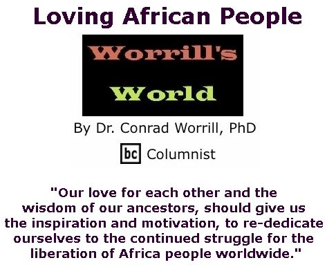 BlackCommentator.com July 26, 2018 - Issue 752: Loving African People - Worrill's World By Dr. Conrad W. Worrill, PhD, BC Columnist