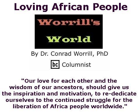 BlackCommentator.com July 26, 2018 - Issue 752: Loving African People - Worrill's World By Dr. Conrad W. Worrill, PhD, BC Columnist