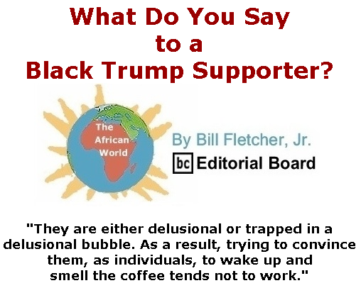 BlackCommentator.com Sept 17, 2020 - Issue 833: What Do You Say to a Black Trump Supporter? - The African World By Bill Fletcher, Jr., BC Editorial Board