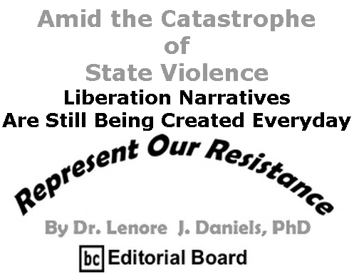 BlackCommentator.com Sept 17, 2020 - Issue 833: Amid the Catastrophe of State Violence, Liberation Narratives Are Still Being Created Everyday - Represent Our Resistance By Dr. Lenore Daniels, PhD, BC Editorial Board