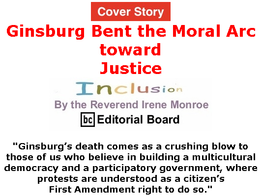 BlackCommentator.com Sept 24, 2020 - Issue 834 Cover Story: Ginsburg Bent the Moral Arc toward Justice - Inclusion By The Reverend Irene Monroe, BC Editorial Board