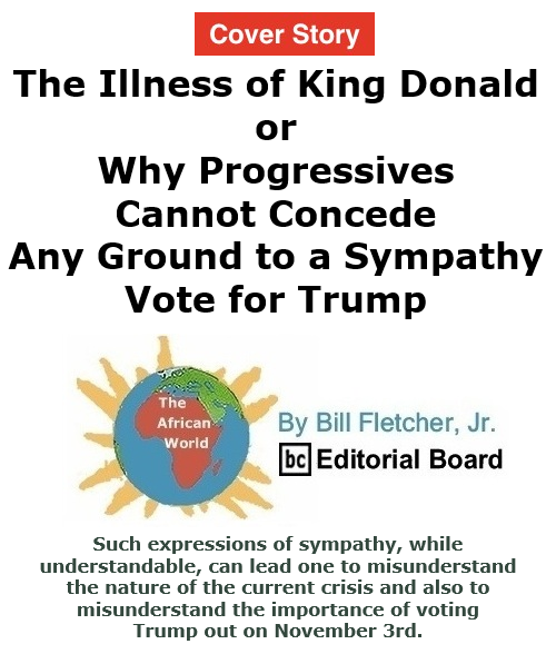 BlackCommentator.com Oct 15, 2020 - Issue 837 Cover Story: The Illness of King Donald, or Why Progressives Cannot Concede Any Ground to a Sympathy Vote for Trump - The African World By Bill Fletcher, Jr., BC Editorial Board