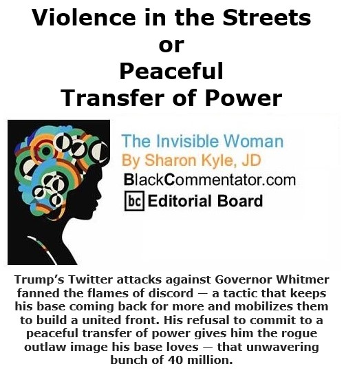 BlackCommentator.com Oct 15, 2020 - Issue 837: Violence in the Streets or Peaceful Transfer of Power - The Invisible Woman - By Sharon Kyle, JD, BC Editorial Board