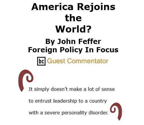 BlackCommentator.com Nov 19, 2020 - Issue 842: America Rejoins the World? By John Feffer, Foreign Policy In Focus, BC Guest Commentator