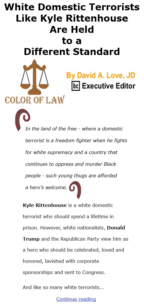 BlackCommentator.com Dec 3, 2020 - Issue 844: White Domestic Terrorists Like Kyle Rittenhouse Are Held to a Different Standard - Color of Law By David A. Love, JD, BC Executive Editor