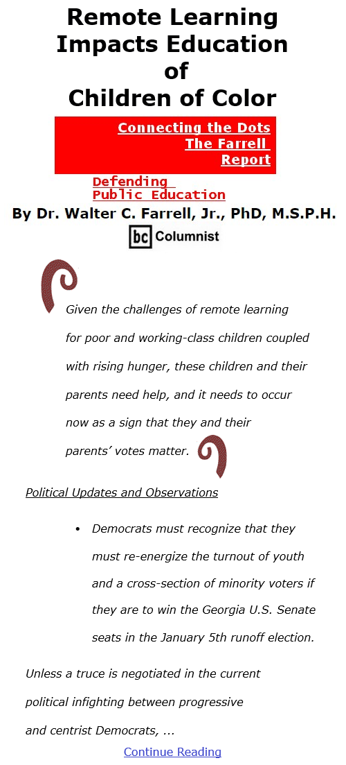 BlackCommentator.com Dec 3, 2020 - Issue 844: Remote Learning Impacts Education of Children of Color - Connecting the Dots - The Farrell Report - Defending Public Education By Dr. Walter C. Farrell, Jr., PhD, M.S.P.H., BC Columnist