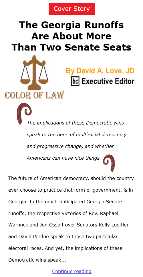 BlackCommentator.com Jan 7, 2021 - Issue 847 Cover Story: The Georgia Runoffs Are About More Than Two Senate Seats - Color of Law By David A. Love, JD, BC Executive Editor