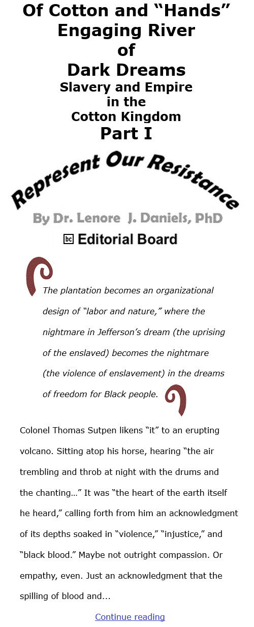 """BlackCommentator.com Jan 7, 2021 - Issue 847: Of Cotton and """"Hands"""":  Engaging River of Dark Dreams: Slavery and Empire in the Cotton Kingdom Part I - Represent Our Resistance By Dr. Lenore Daniels, PhD, BC Editorial Board"""