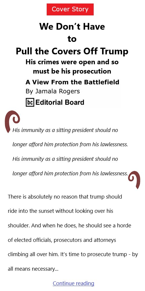 BlackCommentator.com Feb 4, 2021 - Issue 851 Cover Story: We Don't Have to Pull the Covers Off Trump - View from the Battlefield By Jamala Rogers, BC Editorial Board